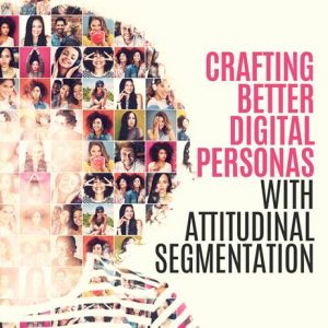CRAFTING BETTER DIGITAL PERSONAS WITH ATTITUDINAL SEGMENTATION